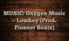 MUSIC: Oxygen Music – Lowkey (Prod. Pioneer Beatz) – GistPartner https://cstu.io/8143c2