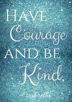 HAVE Courage AND BE Kind. ♡ Cinderella