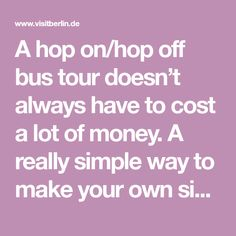 A hop on/hop off bus tour doesn't always have to cost a lot of money. A really simple way to make your own sightseeing tour is to take the number 100 bus. This way, you can get out whenever you like for the most important attractions.