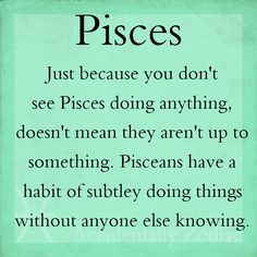 Just because they don't look like they are doing anything,  doesn't mean they aren't up to something.  Pisces have a habit of doing something without others knowing.  Wow.