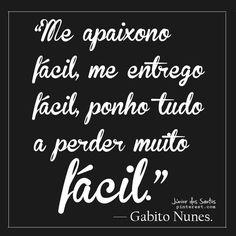 Me apaixono fácil, me entrego fácil, ponho tudo a perder muito fácil. — Gabito Nunes.  https://br.pinterest.com/dossantos0445/