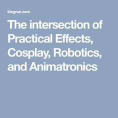 The intersection of Practical Effects, Cosplay, Robotics, and Animatronics