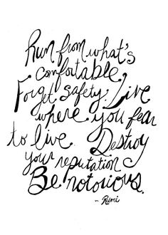 """Run from what's comfortable. Forget safety. Live where you fear to live. Destroy your reputation, Be Notorious."""