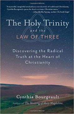 The Holy Trinity and the Law of Three: Discovering the Radical Truth at the Heart of Christianity: Cynthia Bourgeault: 9781611800524: Amazon.com: Books