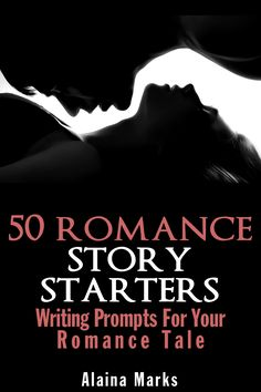Author Alaina Marks 50 Romance Story Starters: Writing Prompts for Your Romance Short Story or Novel