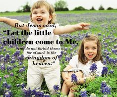 """But Jesus said, """"Let the little children come to Me..."""" (Matthew 19:14)."""