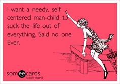 I want a needy, self centered man-child to suck the life out of everything. Said no one. Ever. Men Quotes, People Quotes, Funny Quotes, Funny Memes, Hilarious, Sarcasm Quotes, True Quotes, Divorce Party, Funny Confessions