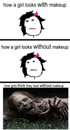 So true .... but some girls look like the last picture without make up!!
