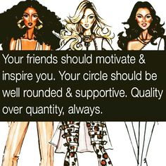 Your friends should motivate and inspire you toward our Lord Jesus. Your circle should be well rounded and supportive. QUALITY over quantity, always.