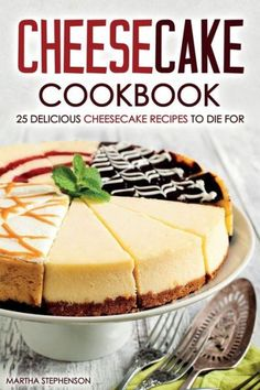 Cheesecake Cookbook - 25 Delicious Cheesecake Recipes to Die For: The Only Cheesecakes Cookbook That