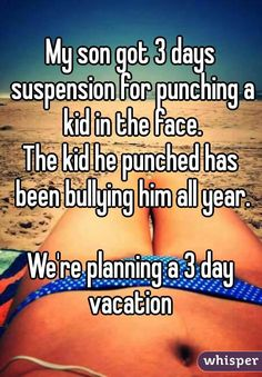 """""""My son got 3 days suspension for punching a kid in the face. The kid he punched has been bullying him all year. We're planning a 3 day vacation """""""