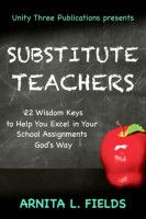 Substitute Teachers: 22 Wisdom Keys to Help you Excel in Your School Assignment God's Way, an ebook by Arnita L. Fields at Smashwords