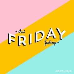 If only everyday had that Friday feeling.