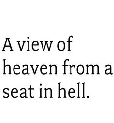 A view of heaven from a seat in hell.