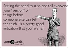 Feeling the need to rush and tell everyone your 'version' of things before someone else can tell the truth, is a pretty good indication that you're a liar.