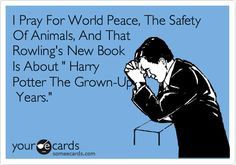 Funny Movies Ecard: I Pray For World Peace, The Safety Of Animals, And That Rowling's New Book Is About ' Harry Potter The Grown-Up Years.'
