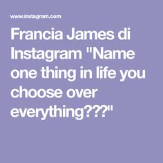 """Francia James di Instagram """"Name one thing in life you choose over everything?🤔👇"""" Instagram Names, You Choose, The One, Everything, Life"""