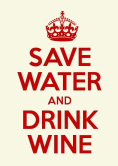 SAVE WATER AND DRINK WINE