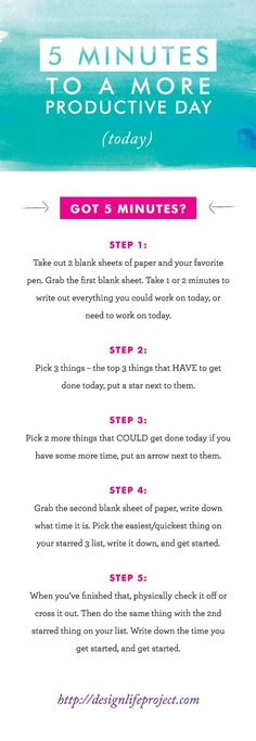 5 Minutes to a More Productive day (TODAY) Got 5 minutes? Here's a few SIMPLE steps that you can do RIGHT now - to get more done today. This will take you 5 minutes or less and might make a huge difference in your day. Why not give it a shot? http://designlifeproject.com