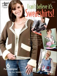I Can't Believe It's Sweatshirts!  Technique - Crochet    Sweatshirts are the most comfortable clothes known to woman, but now comfort and style are combined in this unique collection of altered garments. Dressmaker and crochet designer Jill Hanratty takes ordinary sweatshirts and with some simple stitches and a variety of yarns, makes them worthy to be worn anywhere. Book inlcudes six projects.    Skill Level: Intermediate