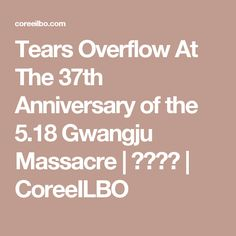 Tears Overflow At The 37th Anniversary of the 5.18 Gwangju Massacre  | 코리일보 | CoreeILBO