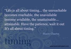 """""""Life is all about timing... the unreachable becomes reachable, the unavailable becomes available, the unattainable... attainable. Have the patience, wait it out. It's all about timing."""" -Stacey Charter"""