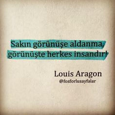 Sakın görünüşe aldanma, Görünüşte herkes insandır.   - Louis Aragon  #sözler #anlamlısözler #güzelsözler #özlüsözler #alıntılar #alıntı Dadaism Art, Louis Aragon, Meaningful Words, Cool Words, Literature, My Life, Meditation, Sayings, Funny