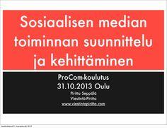 """""""Sosiaalisen median toiminnan suunnittelu ja kehittäminen"""" on päivitetty versio ProComilla pitämistäni aihetta käsittelevistä koulutuksista. Tämä koulutus pidettiin Oulussa 31.10.2013 ja keskityimme erityisesti sosiaalisen median käytön tavoitteelliseen suunnitteluun ja toteuttamiseen."""