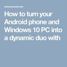 How to turn your Android phone and Windows 10 PC into a dynamic duo with