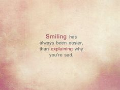 Smiling has always been easier, than explaining why you're sad. ~ Author Unknown