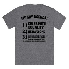 What's this gay agenda I keep hearing about? the only gay agenda I have is 1. celebrate equality 2. be awesome and 3. destroy society so that our queer overlords may rise and enslave heteronormative society. Yes conservative news was right all along!! Okay that last one might not be real. Enjoy Pride with this funny gay agenda t shirt mocking homophobia and conservative media for making outlandish claims about the LGBT community.