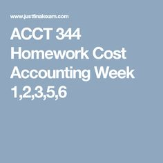 ACCT 344 Homework Cost Accounting Week 1,2,3,5,6