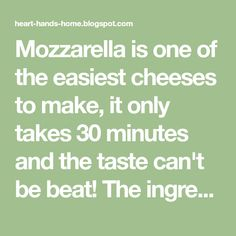 Mozzarella is one of the easiest cheeses to make, it only takes 30 minutes and the taste can't be beat! The ingredients are simple althoug...