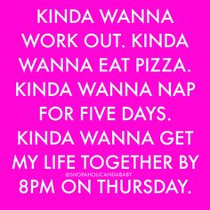 Kinda wanna work out. Kinda wanna eat pizza. Kind wanna nap for five days. Kinda wanna get my life together by 8PM on Thursday. #quotes #quote #funny