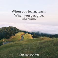 """""""When you learn, teach. When you get, give."""" -Maya Angelou"""