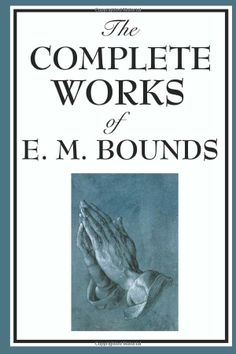 The Complete Works of E. M. Bounds: Power Through Prayer, Prayer and Praying Men, The Essentials of Prayer, The Necessity of Prayer, The Pos...