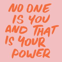 No one is you and that is your power. Be yourself