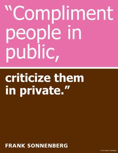"""Compliment people in public, criticize them in private."" ~ Frank Sonnenberg www.FrankSonnenbergOnline.com"