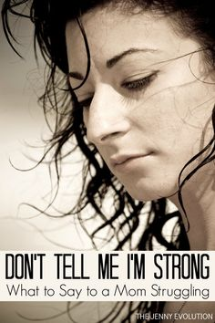 Don't Tell Me I'm Strong... What To Say to a Mom Struggling... Whether they're struggling with the day to day or struggling with a crisis. | The Jenny Evolution