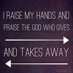 I will praise you in this storm. I raise my hands and praise the god who gives and takes away
