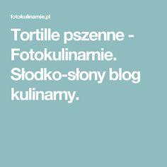 Tortille pszenne - Fotokulinarnie. Słodko-słony blog kulinarny.