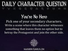 maxkirin:  ★ DAILY CHARACTER QUESTION ★  You're No Hero Pick one of your secondary characters. Write a scene where this character witnesses something that leaves them no option but to betray the Protagonist and join the other side.  Want to publish a story inspired by this prompt?Click hereto read the guidelines~ ♥︎ And, if you're looking for more writerly content, make sure to follow me:maxkirin.tumblr.com!