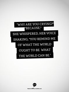 """""""Why are you crying?"""" """"Because,"""" she whispered, her voice shaking, """"you remind me of what the world ought to be. What the world can be."""""""