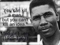 """You can kill a man, but you can't kill an idea."" ~ Civil rights leader Medgar Evers (1925~1963)"