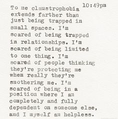 To me claustrophobia extends farther than just being trapped in small spaces...I'm scared of being in a position where I am completely and fully dependent on someone else and I myself am helpless.