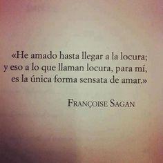 """""""He amado hasta llegar a la locura; y eso a lo que llaman locura, para mí, es la única forma sensata de amar"""" Françoise Sagan"""