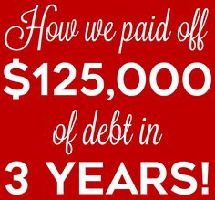 How we paid off $125,000 of debt ($100,000 in student loans) in 3 years!