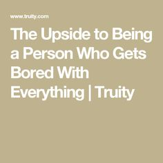 The Upside to Being a Person Who Gets Bored With Everything | Truity