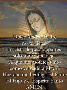 Dulce Madre no te alejes tu vista de mí no apartes Ven conmigo a todas partes y sola nunca me dejes Ya que tú me quieres tanto como verdadera Madre Haz que me bendiga el Padre el Hijo y el Espíritu Santo, amén.