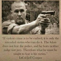 """If violent crime is to be curbed, it is only the intended victim wh ocan do it.  The felon does not fear the police, and he fears neither judge nor jury.  Therefore what he must be taught to fear is his victim."" -  LtCol Jeff Cooper"